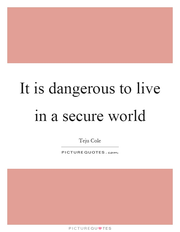 It is dangerous to live in a secure world Picture Quote #1