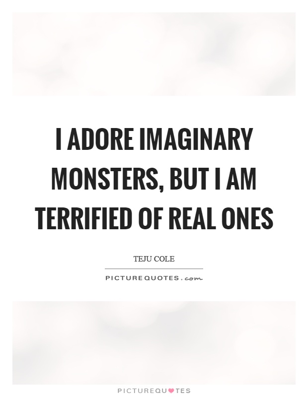 I adore imaginary monsters, but I am terrified of real ones Picture Quote #1