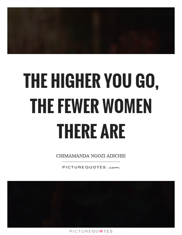 The higher you go, the fewer women there are Picture Quote #1