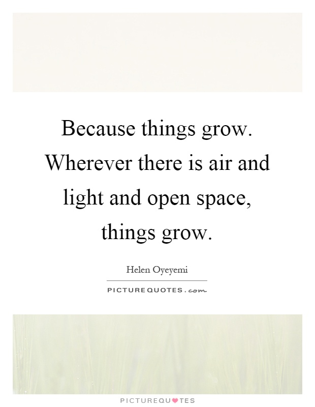 Because things grow. Wherever there is air and light and open space, things grow Picture Quote #1