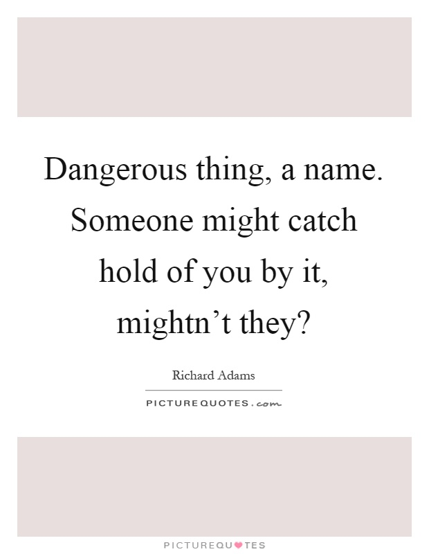 Dangerous thing, a name. Someone might catch hold of you by it, mightn't they? Picture Quote #1