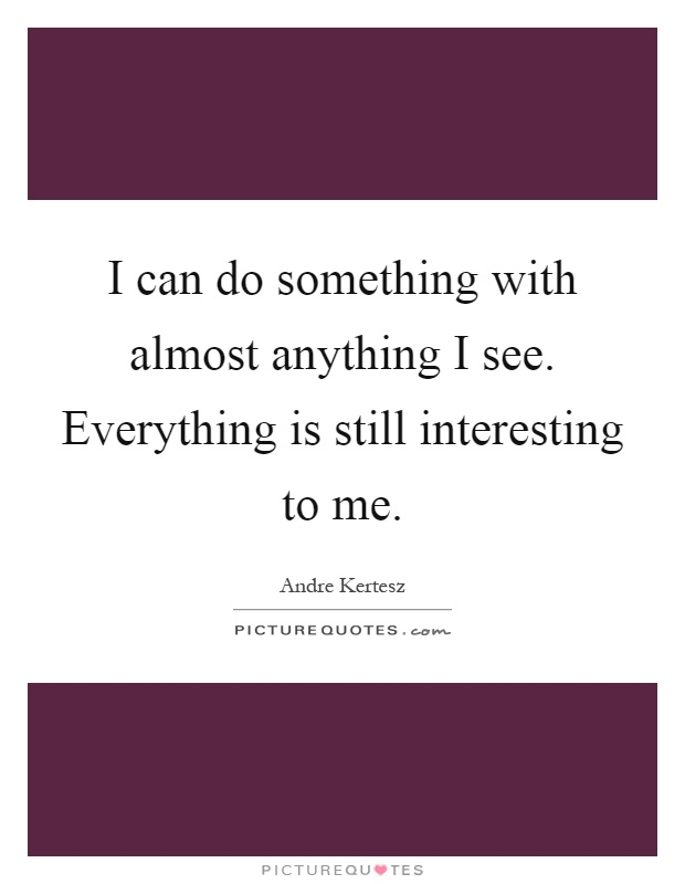 I can do something with almost anything I see. Everything is still interesting to me Picture Quote #1