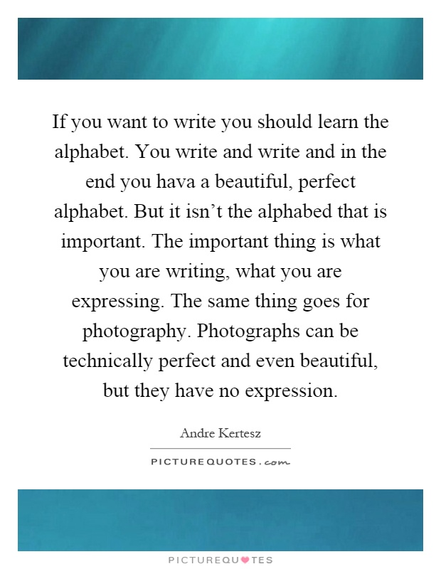 If you want to write you should learn the alphabet. You write and write and in the end you hava a beautiful, perfect alphabet. But it isn't the alphabed that is important. The important thing is what you are writing, what you are expressing. The same thing goes for photography. Photographs can be technically perfect and even beautiful, but they have no expression Picture Quote #1