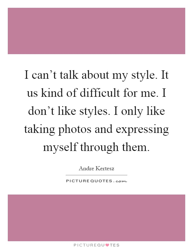 I can't talk about my style. It us kind of difficult for me. I don't like styles. I only like taking photos and expressing myself through them Picture Quote #1