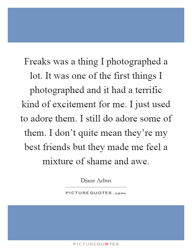 Freaks was a thing I photographed a lot. It was one of the first things I photographed and it had a terrific kind of excitement for me. I just used to adore them. I still do adore some of them. I don't quite mean they're my best friends but they made me feel a mixture of shame and awe Picture Quote #1
