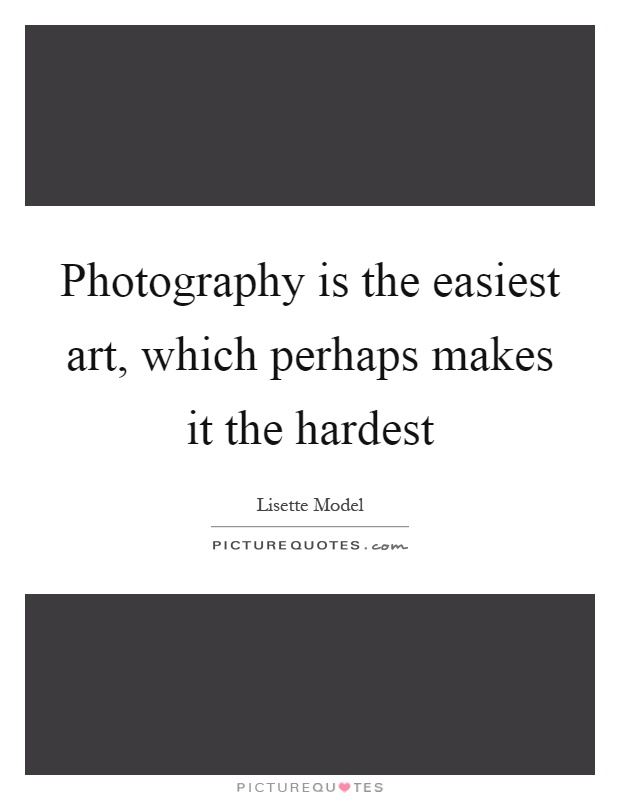 Photography is the easiest art, which perhaps makes it the hardest Picture Quote #1