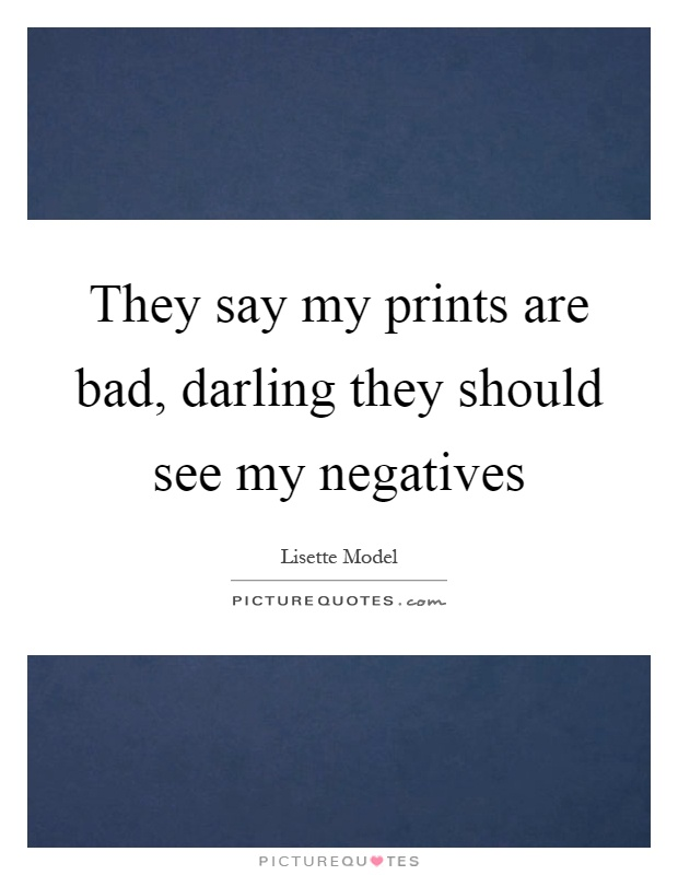 They say my prints are bad, darling they should see my negatives Picture Quote #1