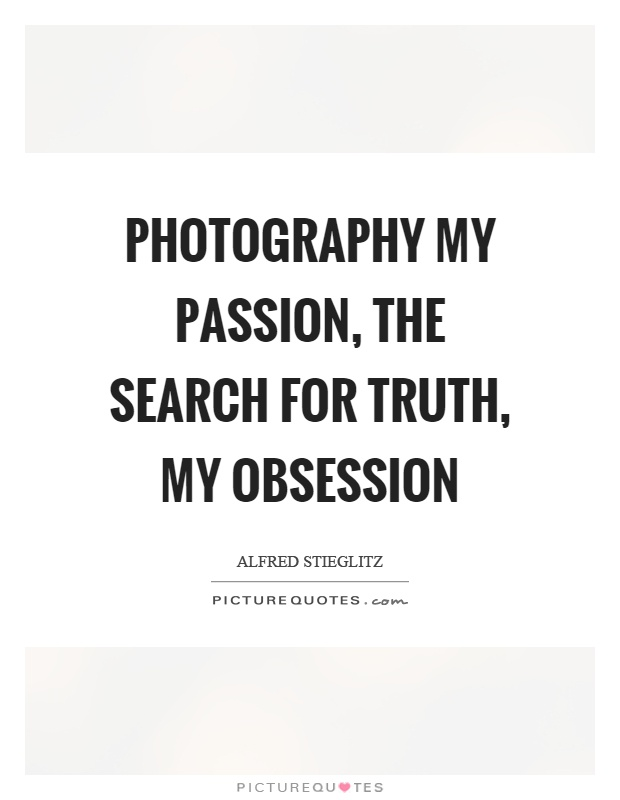 Photography my passion, the search for truth, my obsession Picture Quote #1