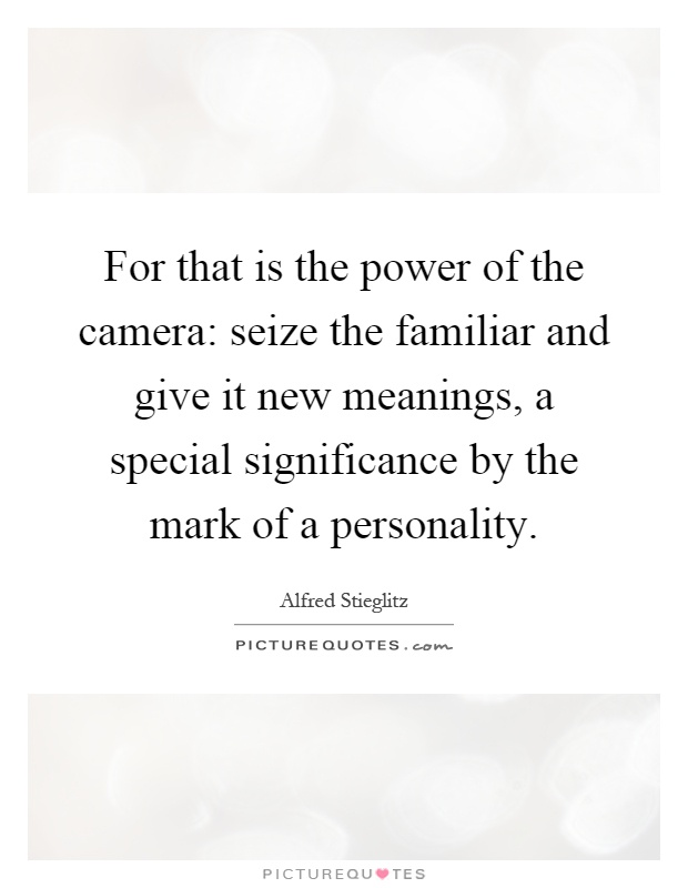 For that is the power of the camera: seize the familiar and give it new meanings, a special significance by the mark of a personality Picture Quote #1