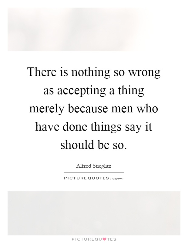 There is nothing so wrong as accepting a thing merely because men who have done things say it should be so Picture Quote #1