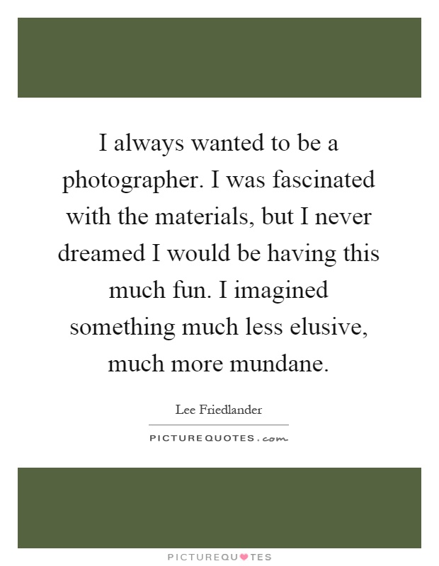 I always wanted to be a photographer. I was fascinated with the materials, but I never dreamed I would be having this much fun. I imagined something much less elusive, much more mundane Picture Quote #1