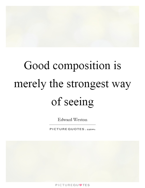 Good composition is merely the strongest way of seeing Picture Quote #1