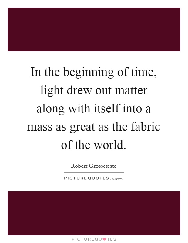 In the beginning of time, light drew out matter along with itself into a mass as great as the fabric of the world Picture Quote #1