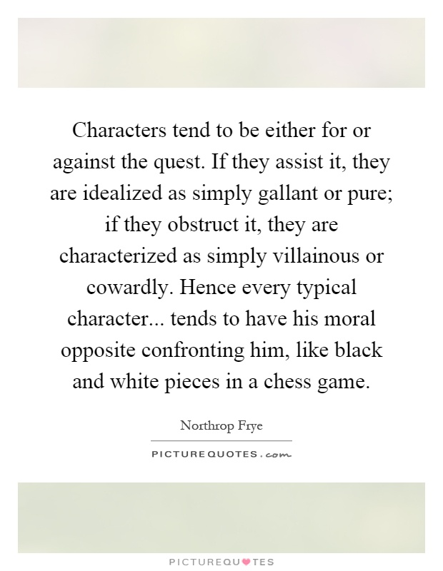 Characters tend to be either for or against the quest. If they assist it, they are idealized as simply gallant or pure; if they obstruct it, they are characterized as simply villainous or cowardly. Hence every typical character... tends to have his moral opposite confronting him, like black and white pieces in a chess game Picture Quote #1