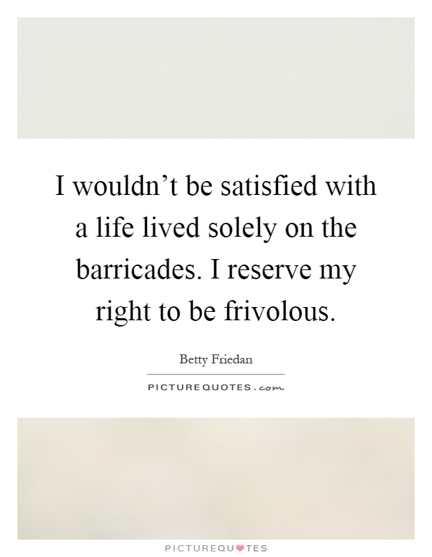 I wouldn't be satisfied with a life lived solely on the barricades. I reserve my right to be frivolous Picture Quote #1