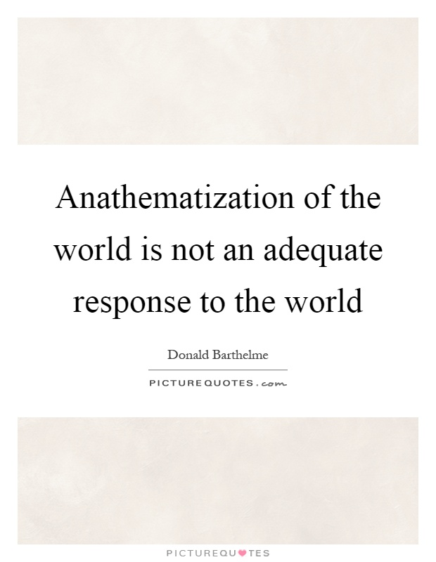 Anathematization of the world is not an adequate response to the world Picture Quote #1