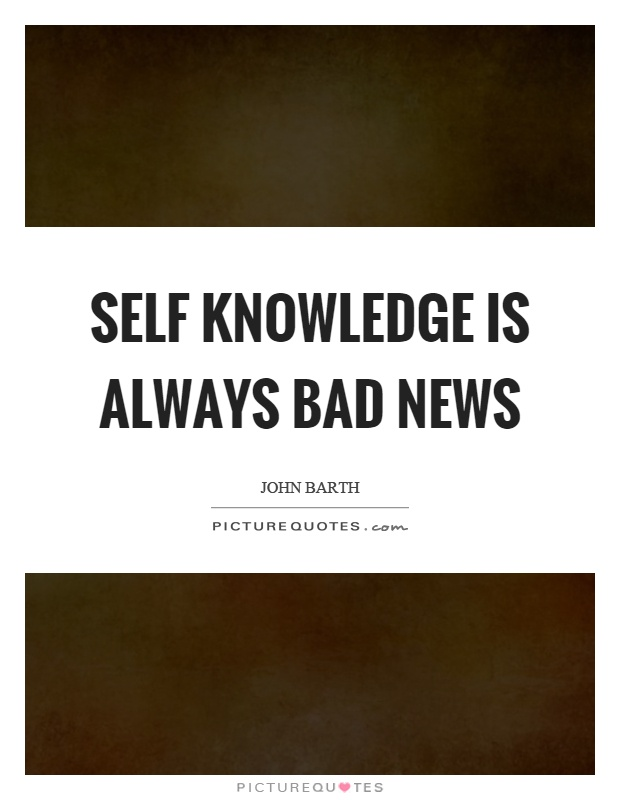 Self knowledge is always bad news Picture Quote #1