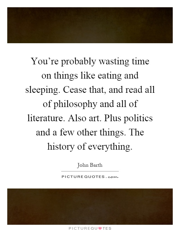 You're probably wasting time on things like eating and sleeping. Cease that, and read all of philosophy and all of literature. Also art. Plus politics and a few other things. The history of everything Picture Quote #1