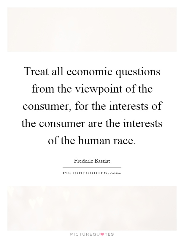 Treat all economic questions from the viewpoint of the consumer, for the interests of the consumer are the interests of the human race Picture Quote #1