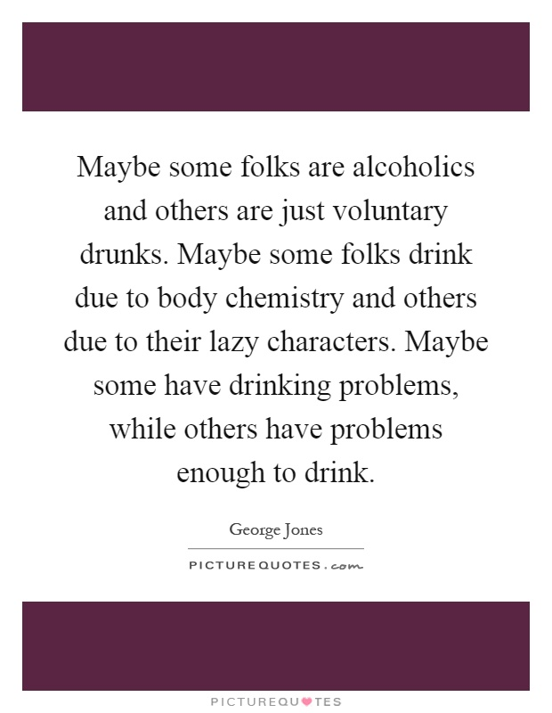 Maybe some folks are alcoholics and others are just voluntary drunks. Maybe some folks drink due to body chemistry and others due to their lazy characters. Maybe some have drinking problems, while others have problems enough to drink Picture Quote #1