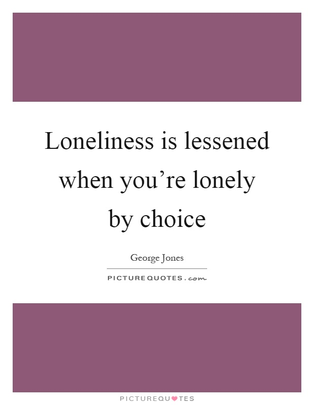 Loneliness is lessened when you're lonely by choice Picture Quote #1