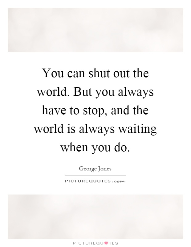 You can shut out the world. But you always have to stop, and the world is always waiting when you do Picture Quote #1