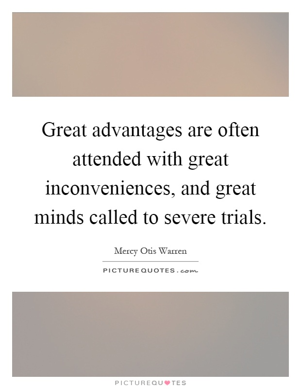 Great advantages are often attended with great inconveniences, and great minds called to severe trials Picture Quote #1