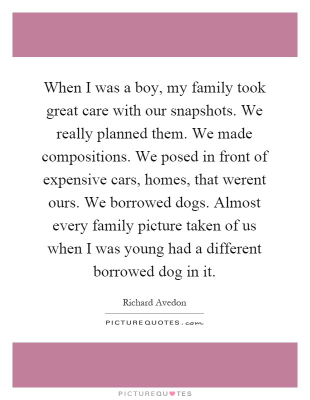 When I was a boy, my family took great care with our snapshots. We really planned them. We made compositions. We posed in front of expensive cars, homes, that werent ours. We borrowed dogs. Almost every family picture taken of us when I was young had a different borrowed dog in it Picture Quote #1