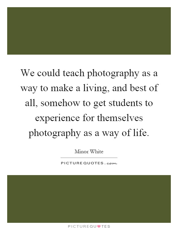 We could teach photography as a way to make a living, and best of all, somehow to get students to experience for themselves photography as a way of life Picture Quote #1