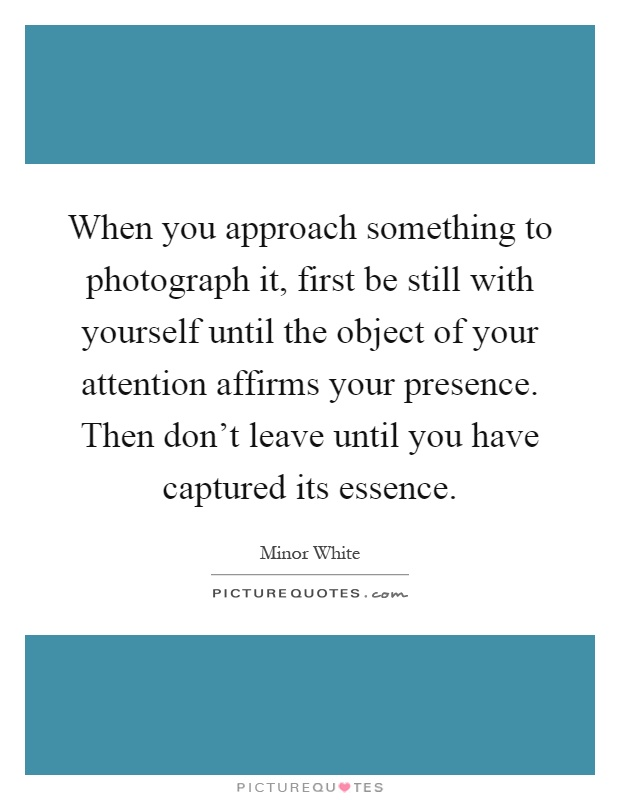 When you approach something to photograph it, first be still with yourself until the object of your attention affirms your presence. Then don't leave until you have captured its essence Picture Quote #1