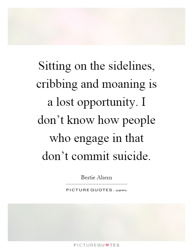 Sitting on the sidelines, cribbing and moaning is a lost opportunity. I don't know how people who engage in that don't commit suicide Picture Quote #1