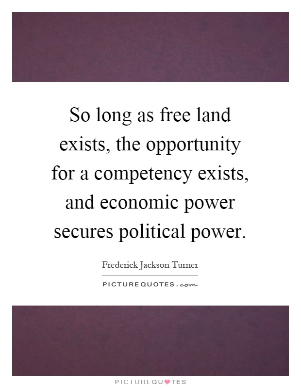 So long as free land exists, the opportunity for a competency exists, and economic power secures political power Picture Quote #1