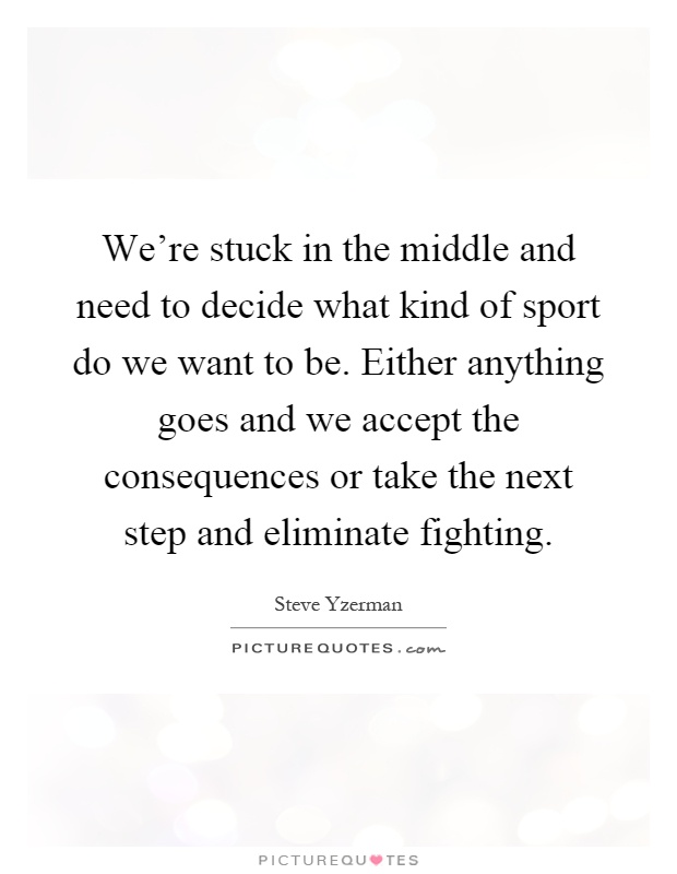 We're stuck in the middle and need to decide what kind of sport do we want to be. Either anything goes and we accept the consequences or take the next step and eliminate fighting Picture Quote #1