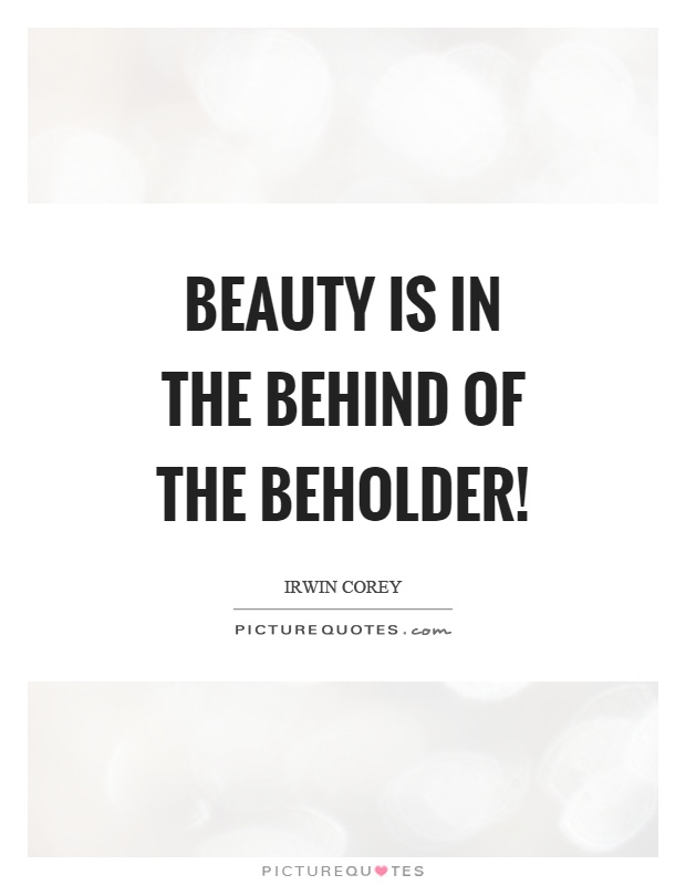 Beauty is in the behind of the beholder! Picture Quote #1