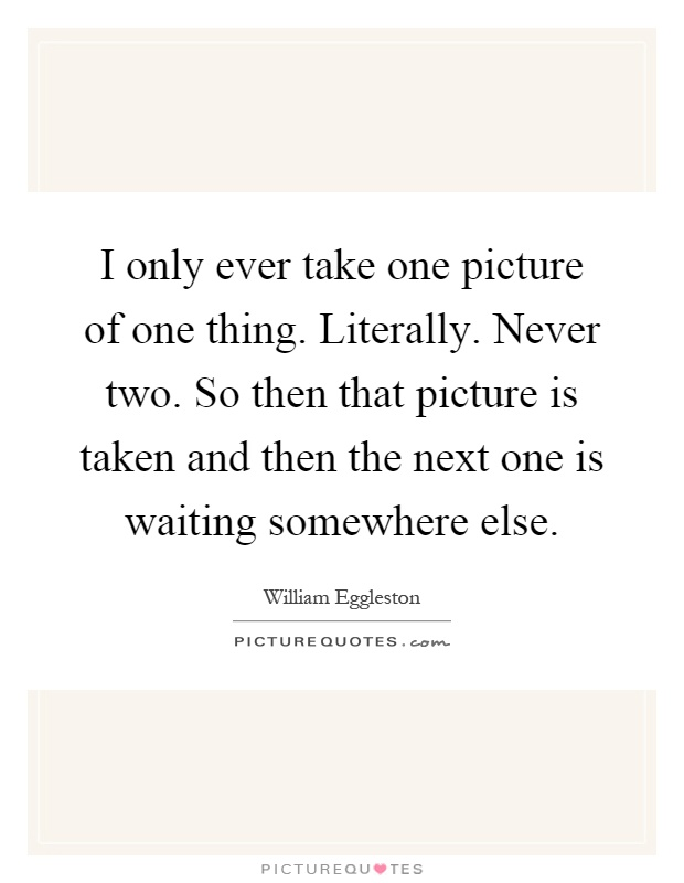 I only ever take one picture of one thing. Literally. Never two. So then that picture is taken and then the next one is waiting somewhere else Picture Quote #1