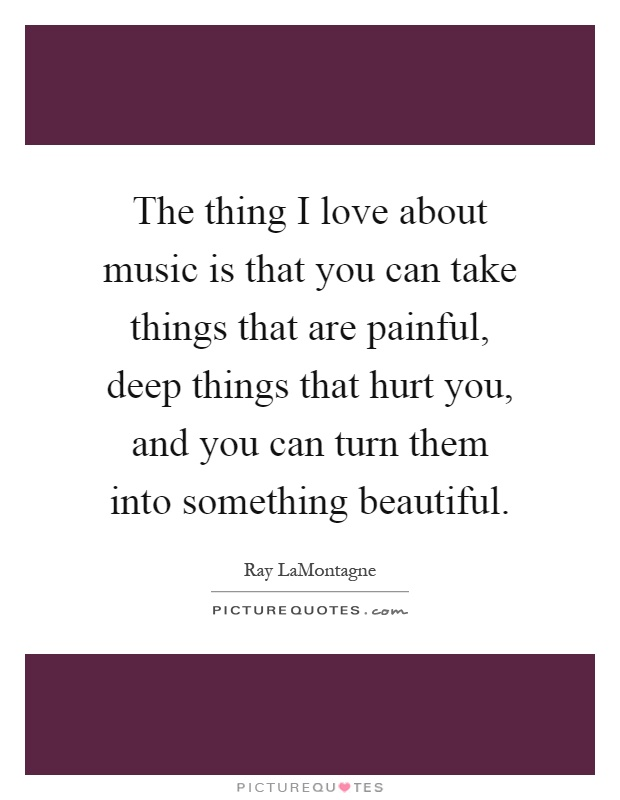 The thing I love about music is that you can take things that are painful, deep things that hurt you, and you can turn them into something beautiful Picture Quote #1