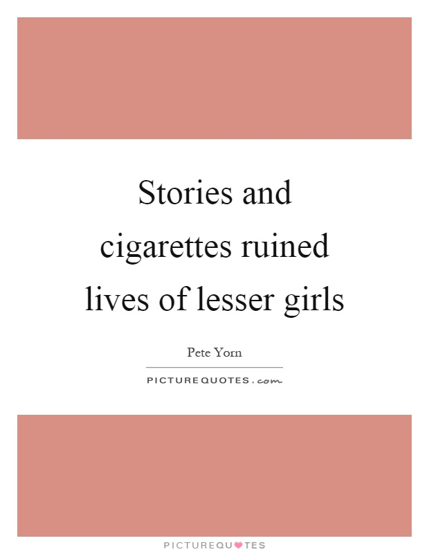 Stories and cigarettes ruined lives of lesser girls Picture Quote #1