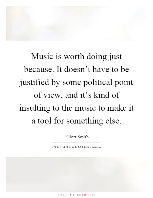 Music is worth doing just because. It doesn't have to be justified by some political point of view, and it's kind of insulting to the music to make it a tool for something else Picture Quote #1