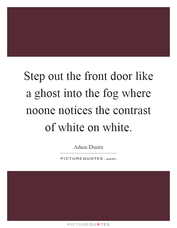 Step out the front door like a ghost into the fog where noone notices the contrast of white on white Picture Quote #1