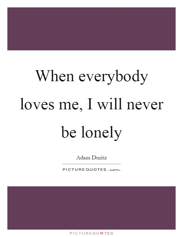 When everybody loves me, I will never be lonely Picture Quote #1