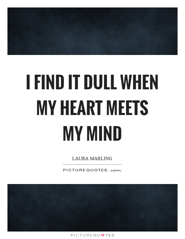 I find it dull when my heart meets my mind Picture Quote #1