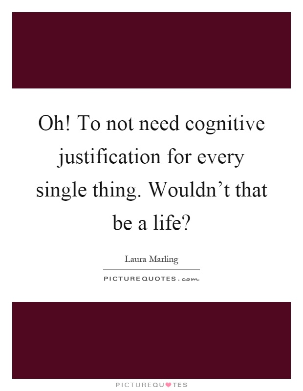Oh! To not need cognitive justification for every single thing. Wouldn't that be a life? Picture Quote #1