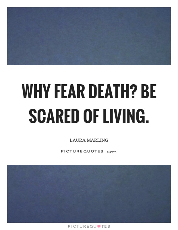 Why fear death? Be scared of living Picture Quote #1