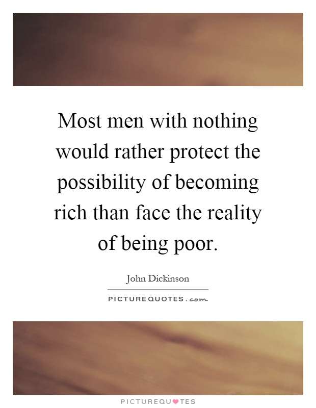 Most men with nothing would rather protect the possibility of becoming rich than face the reality of being poor Picture Quote #1