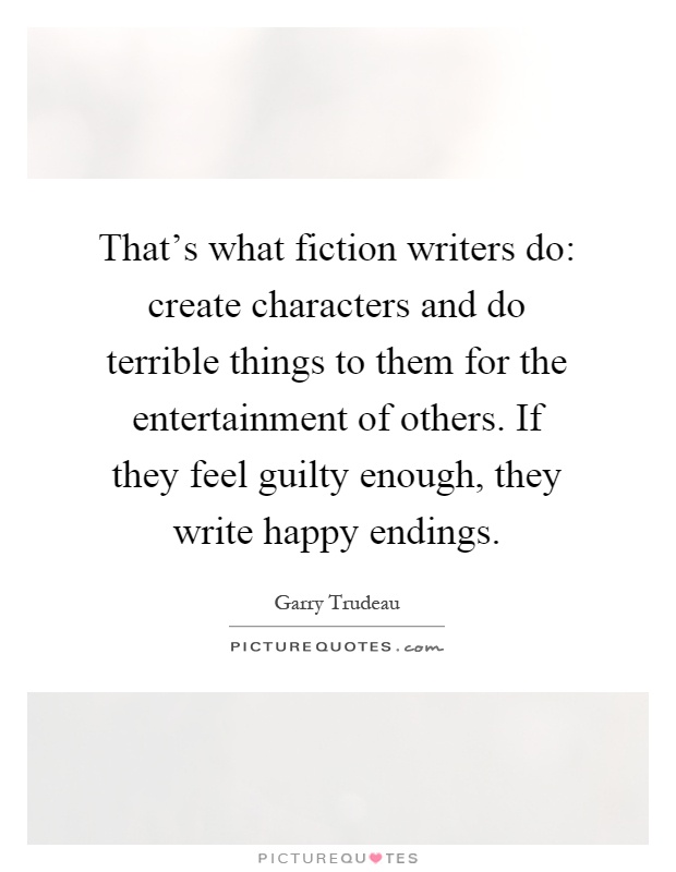 That's what fiction writers do: create characters and do terrible things to them for the entertainment of others. If they feel guilty enough, they write happy endings Picture Quote #1
