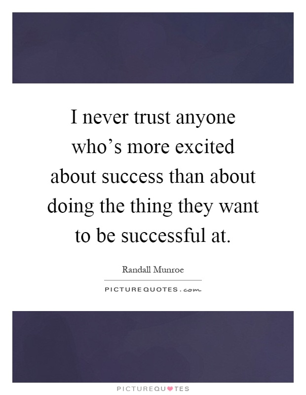 I never trust anyone who's more excited about success than about doing the thing they want to be successful at Picture Quote #1