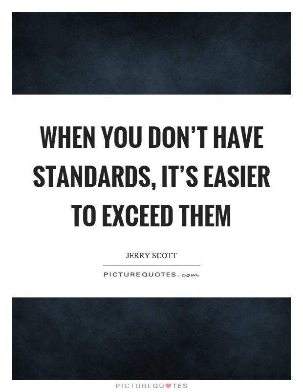 When you don't have standards, it's easier to exceed them Picture Quote #1