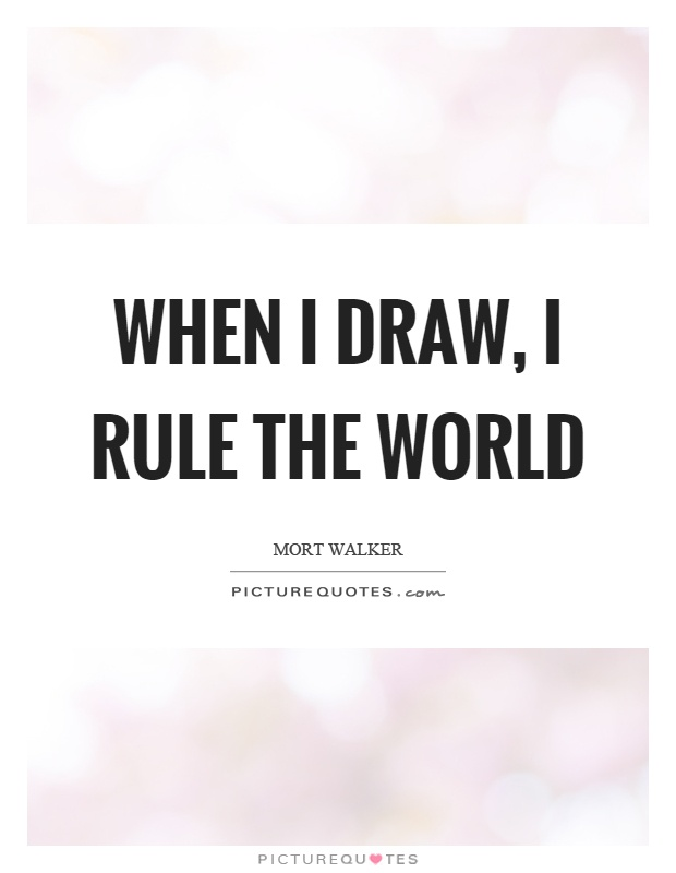 When I draw, I rule the world Picture Quote #1
