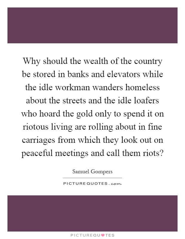 Why should the wealth of the country be stored in banks and elevators while the idle workman wanders homeless about the streets and the idle loafers who hoard the gold only to spend it on riotous living are rolling about in fine carriages from which they look out on peaceful meetings and call them riots? Picture Quote #1