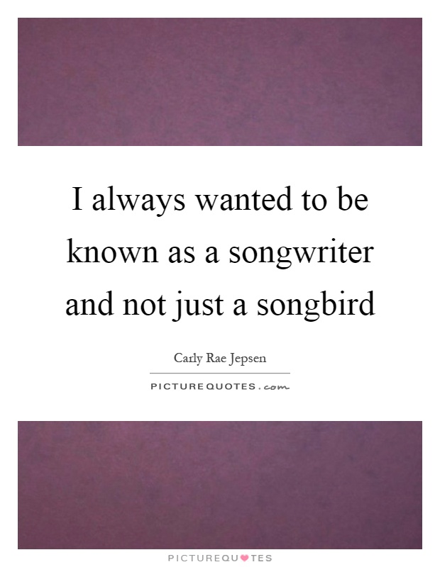 I always wanted to be known as a songwriter and not just a songbird Picture Quote #1